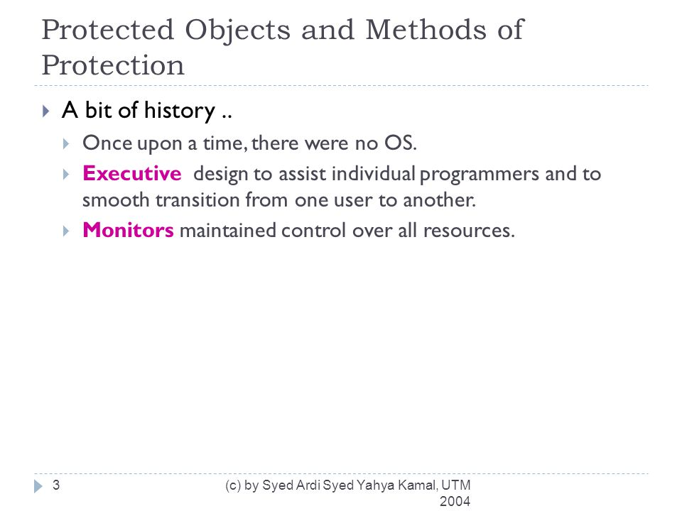 Control of Access to General Objects (cont) (c) by Syed Ardi Syed Yahya Kamal, UTM 2004 14  Complementary goals in protecting objects:  Check every access – revoke user's privilege  Enforce least privilege – least task of every user  Verify acceptable usage – yes-no decision