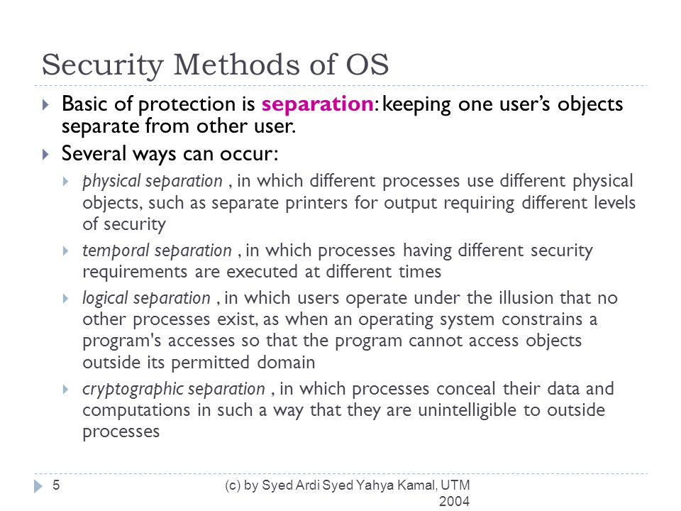 Security Methods of OS (cont) (c) by Syed Ardi Syed Yahya Kamal, UTM 2004 6  Levels of protection:  Do not protect  Isolate  Share all or share nothing  Share via access limitation  Share by capability  Limit use of an object
