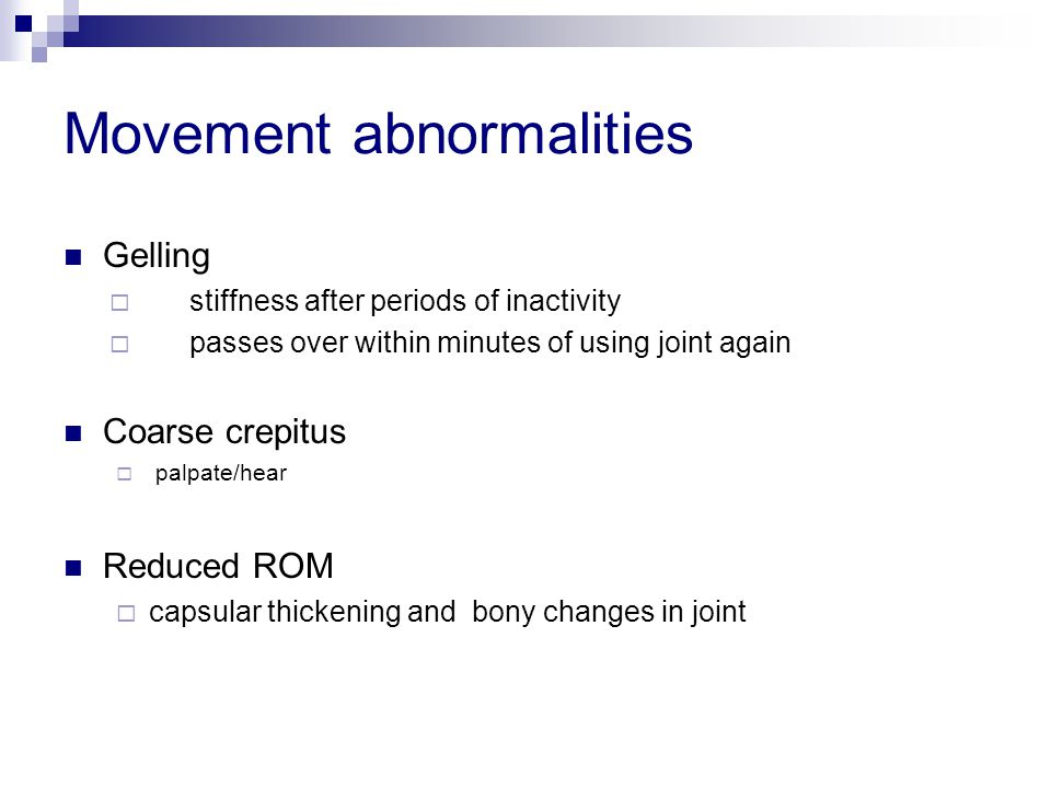 Movement abnormalities Gelling  stiffness after periods of inactivity  passes over within minutes of using joint again Coarse crepitus  palpate/hea