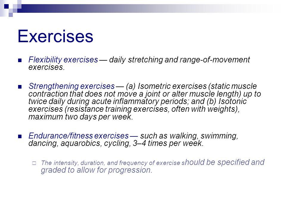 Exercises Flexibility exercises — daily stretching and range-of-movement exercises. Strengthening exercises — (a) Isometric exercises (static muscle c