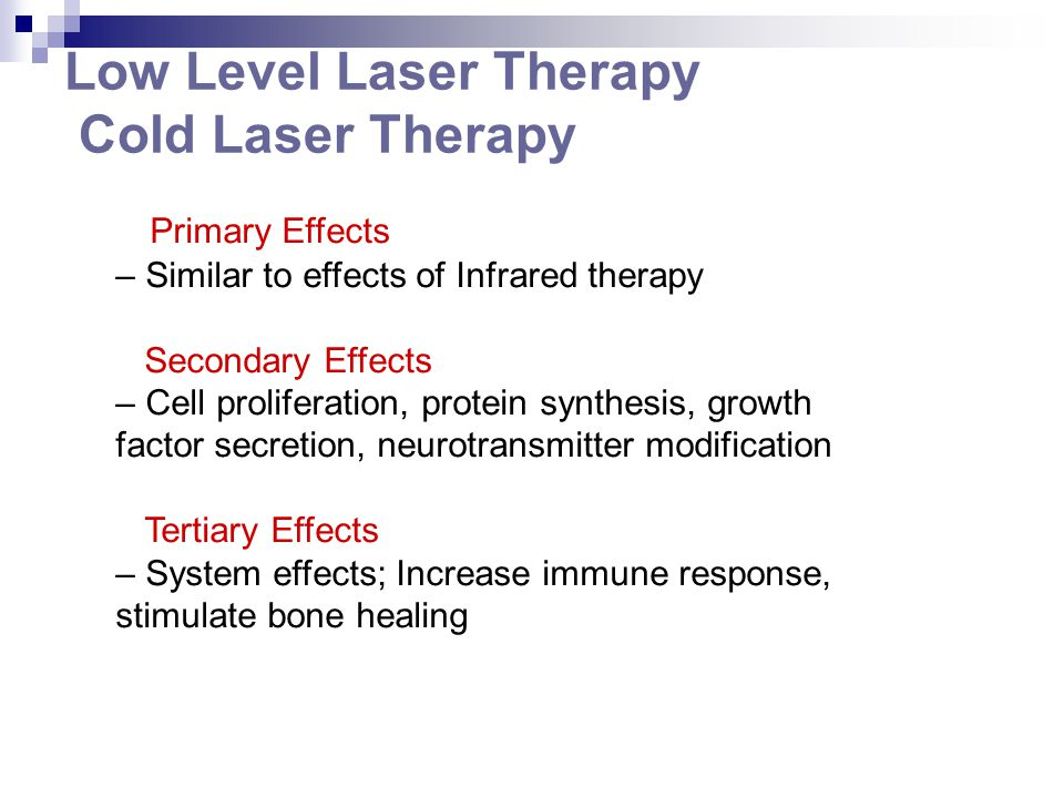 Low Level Laser Therapy Cold Laser Therapy Primary Effects – Similar to effects of Infrared therapy Secondary Effects – Cell proliferation, protein sy