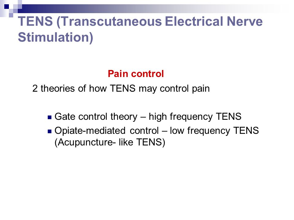TENS (Transcutaneous Electrical Nerve Stimulation) Pain control 2 theories of how TENS may control pain Gate control theory – high frequency TENS Opia