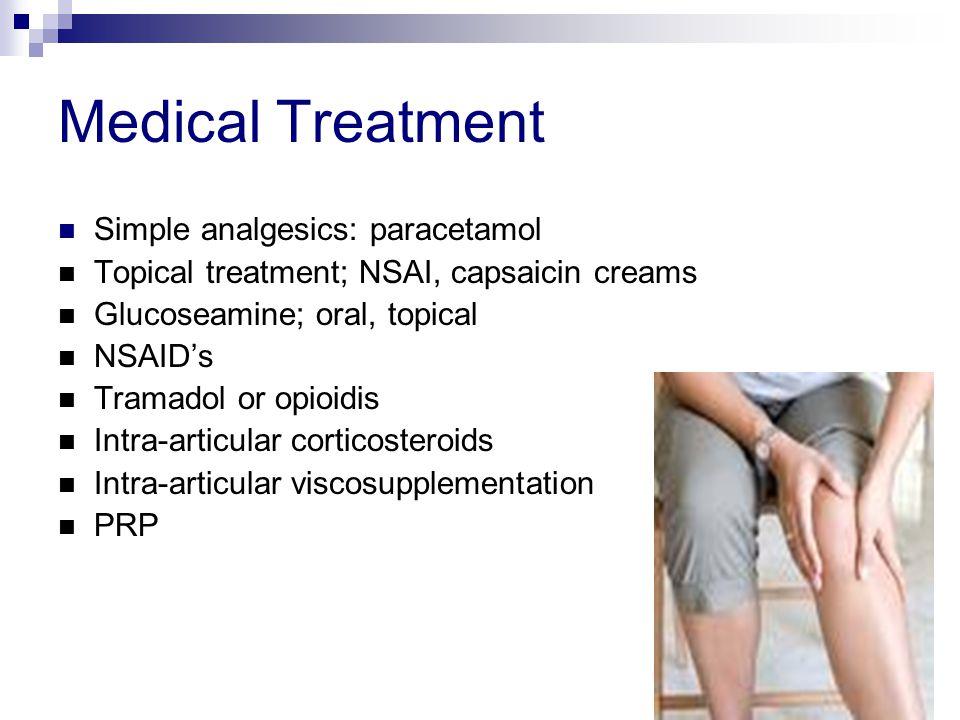 Medical Treatment Simple analgesics: paracetamol Topical treatment; NSAI, capsaicin creams Glucoseamine; oral, topical NSAID's Tramadol or opioidis In