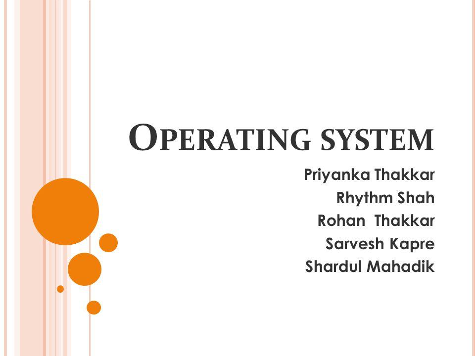 O PERATING SYSTEM Priyanka Thakkar Rhythm Shah Rohan Thakkar Sarvesh Kapre Shardul Mahadik