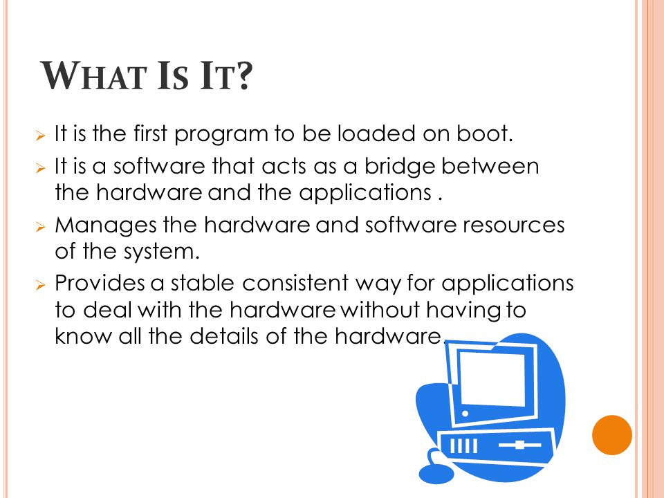 W HAT I S I T .  It is the first program to be loaded on boot.