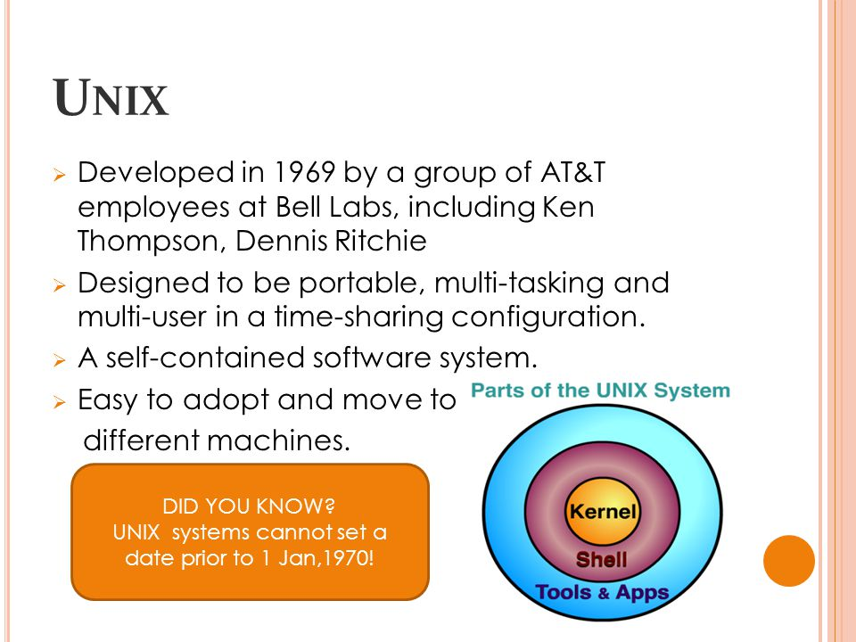 U NIX  Developed in 1969 by a group of AT&T employees at Bell Labs, including Ken Thompson, Dennis Ritchie  Designed to be portable, multi-tasking and multi-user in a time-sharing configuration.