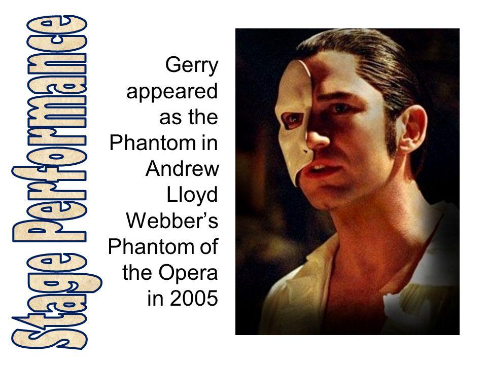 Gerry appeared as the Phantom in Andrew Lloyd Webber's Phantom of the Opera in 2005