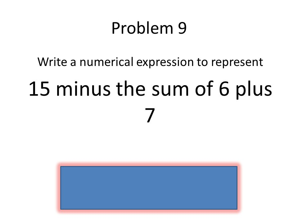 Problem 9 Write a numerical expression to represent 15 minus the sum of 6 plus 7 15 – (6 + 7)