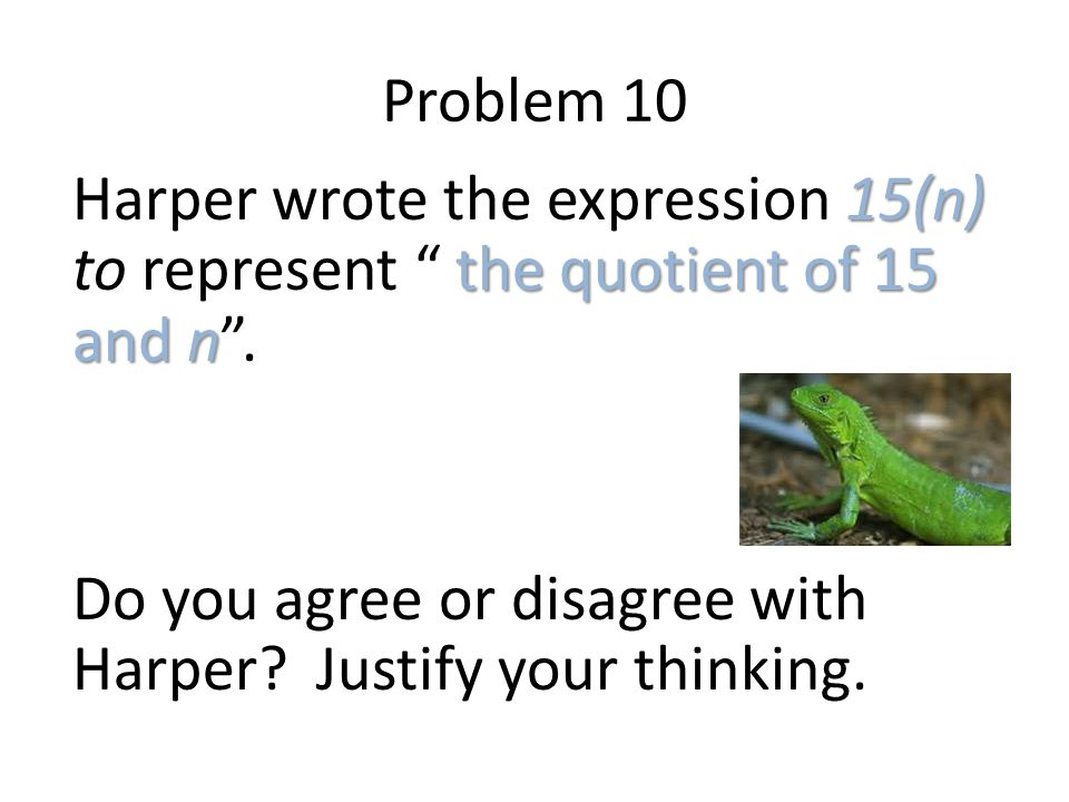"Problem 10 15(n) the quotient of 15 and n Harper wrote the expression 15(n) to represent "" the quotient of 15 and n"". Do you agree or disagree with Ha"