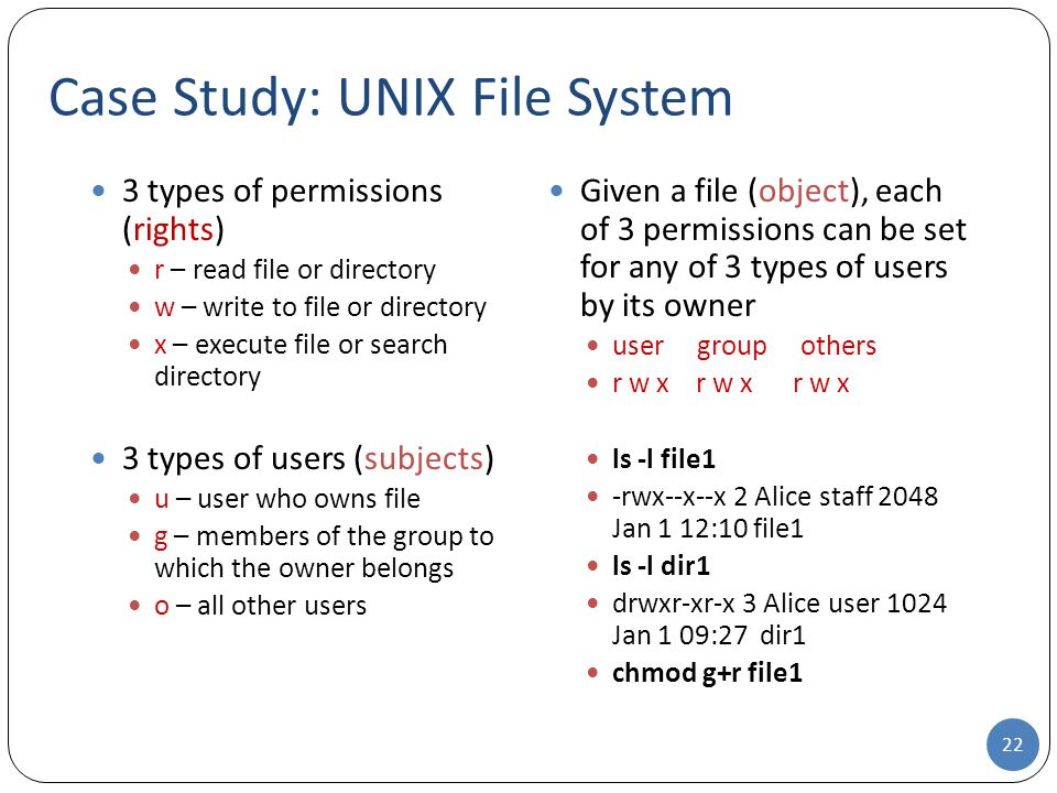 Case Study: UNIX File System 22 3 types of permissions (rights) r – read file or directory w – write to file or directory x – execute file or search directory 3 types of users (subjects) u – user who owns file g – members of the group to which the owner belongs o – all other users Given a file (object), each of 3 permissions can be set for any of 3 types of users by its owner user group others r w x r w x r w x ls -l file1 -rwx--x--x 2 Alice staff 2048 Jan 1 12:10 file1 ls -l dir1 drwxr-xr-x 3 Alice user 1024 Jan 1 09:27 dir1 chmod g+r file1