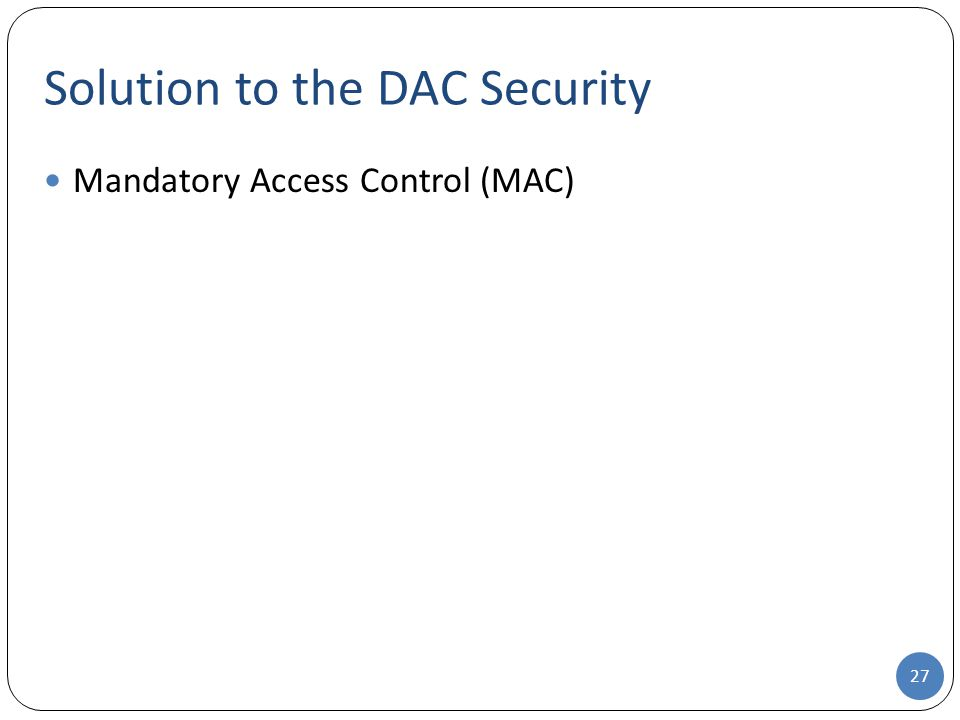 Solution to the DAC Security Mandatory Access Control (MAC) 27