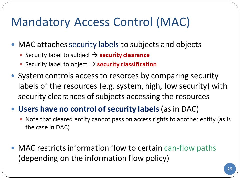 MAC attaches security labels to subjects and objects Security label to subject  security clearance Security label to object  security classification