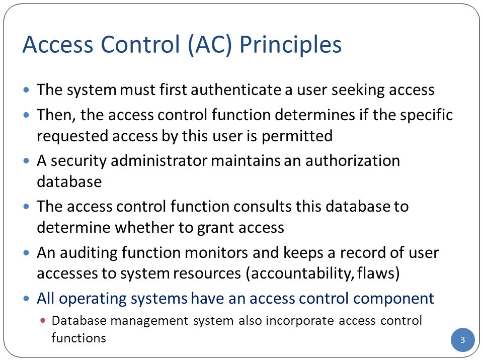 The system must first authenticate a user seeking access Then, the access control function determines if the specific requested access by this user is permitted A security administrator maintains an authorization database The access control function consults this database to determine whether to grant access An auditing function monitors and keeps a record of user accesses to system resources (accountability, flaws) All operating systems have an access control component Database management system also incorporate access control functions Access Control (AC) Principles 3
