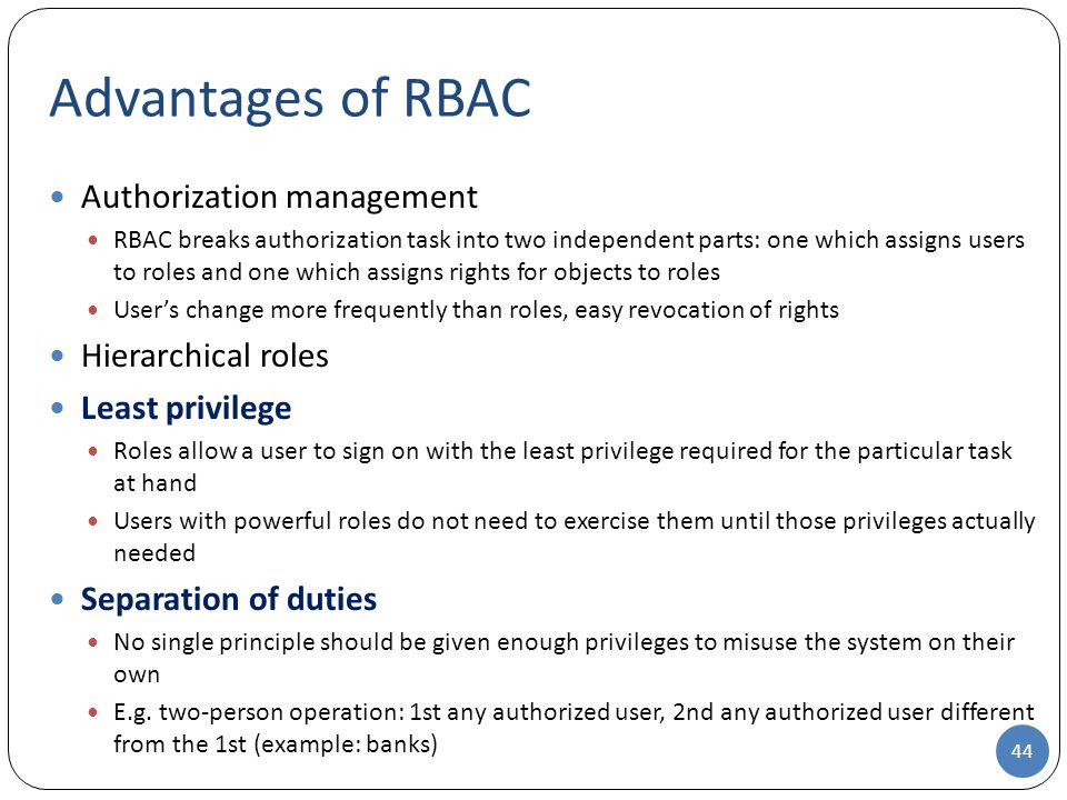 Authorization management RBAC breaks authorization task into two independent parts: one which assigns users to roles and one which assigns rights for objects to roles User's change more frequently than roles, easy revocation of rights Hierarchical roles Least privilege Roles allow a user to sign on with the least privilege required for the particular task at hand Users with powerful roles do not need to exercise them until those privileges actually needed Separation of duties No single principle should be given enough privileges to misuse the system on their own E.g.