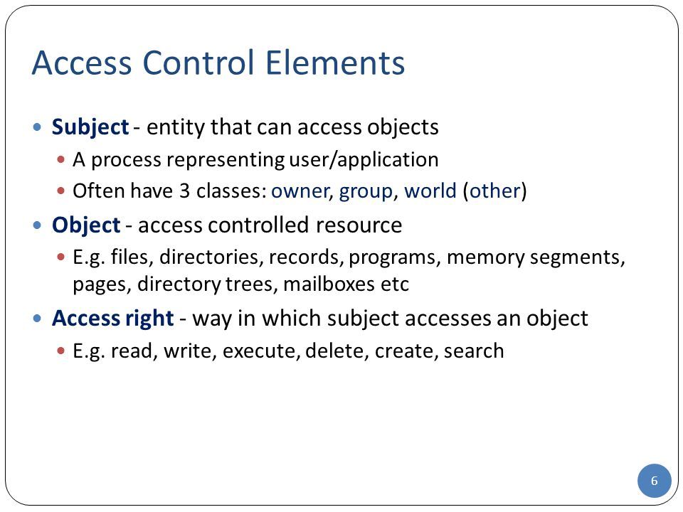 Subject - entity that can access objects A process representing user/application Often have 3 classes: owner, group, world (other) Object - access controlled resource E.g.