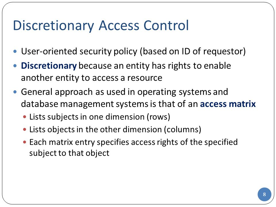User-oriented security policy (based on ID of requestor) Discretionary because an entity has rights to enable another entity to access a resource General approach as used in operating systems and database management systems is that of an access matrix Lists subjects in one dimension (rows) Lists objects in the other dimension (columns) Each matrix entry specifies access rights of the specified subject to that object Discretionary Access Control 8