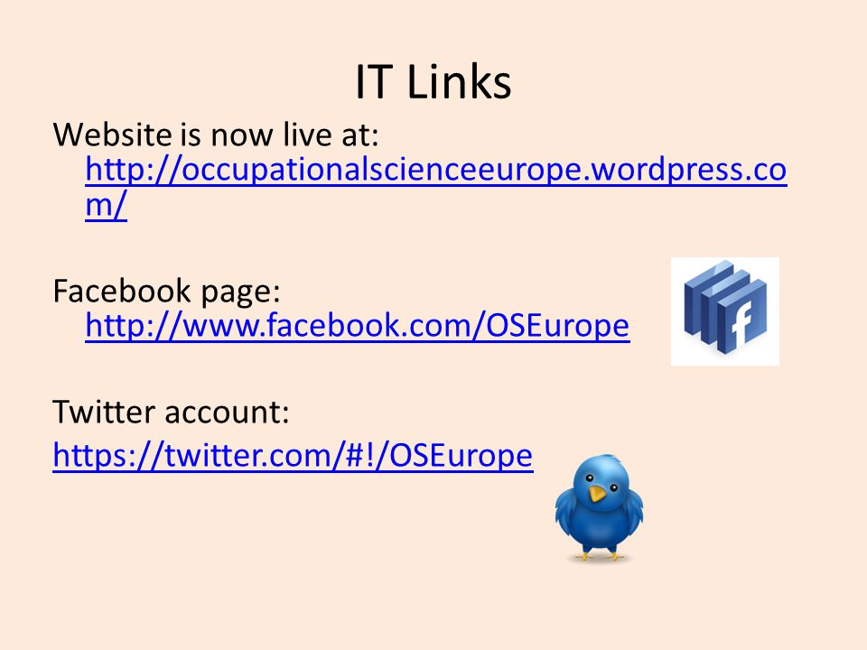 IT Links Website is now live at: http://occupationalscienceeurope.wordpress.co m/ http://occupationalscienceeurope.wordpress.co m/ Facebook page: http://www.facebook.com/OSEurope http://www.facebook.com/OSEurope Twitter account: https://twitter.com/#!/OSEurope