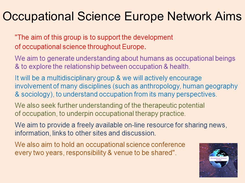 Occupational Science Europe Network Aims The aim of this group is to support the development of occupational science throughout Europe.