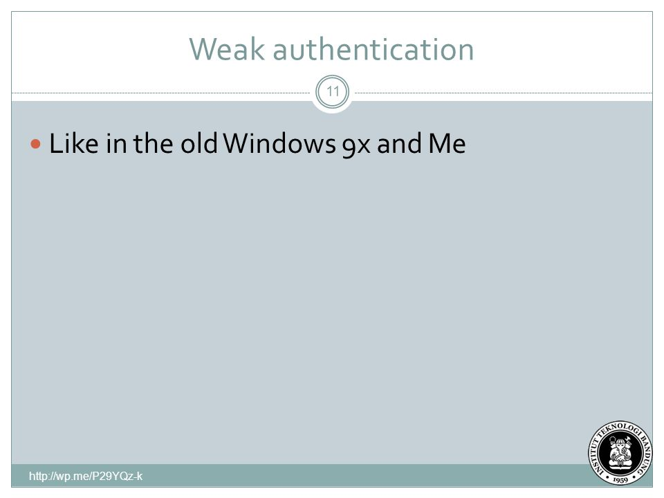 Weak authentication http://wp.me/P29YQz-k 11 Like in the old Windows 9x and Me