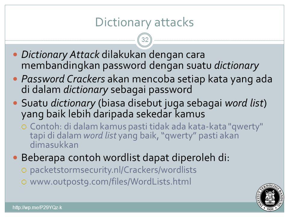 Dictionary attacks 32 Dictionary Attack dilakukan dengan cara membandingkan password dengan suatu dictionary Password Crackers akan mencoba setiap kata yang ada di dalam dictionary sebagai password Suatu dictionary (biasa disebut juga sebagai word list) yang baik lebih daripada sekedar kamus  Contoh: di dalam kamus pasti tidak ada kata-kata qwerty tapi di dalam word list yang baik, qwerty pasti akan dimasukkan Beberapa contoh wordlist dapat diperoleh di:  packetstormsecurity.nl/Crackers/wordlists  www.outpost9.com/files/WordLists.html http://wp.me/P29YQz-k