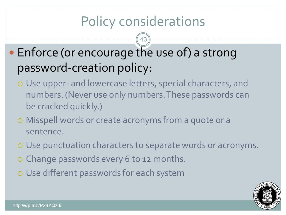 Policy considerations 43 Enforce (or encourage the use of) a strong password-creation policy:  Use upper- and lowercase letters, special characters, and numbers.