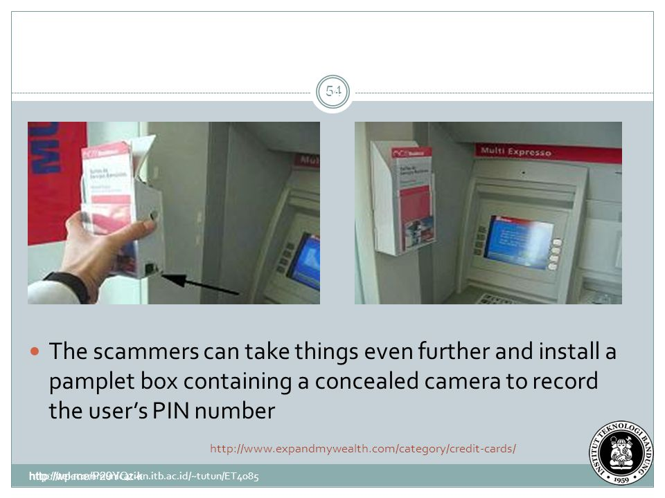 http://wp.me/P29YQz-k 54 http://telecommunication.itb.ac.id/~tutun/ET4085 54 The scammers can take things even further and install a pamplet box containing a concealed camera to record the user's PIN number http://www.expandmywealth.com/category/credit-cards/