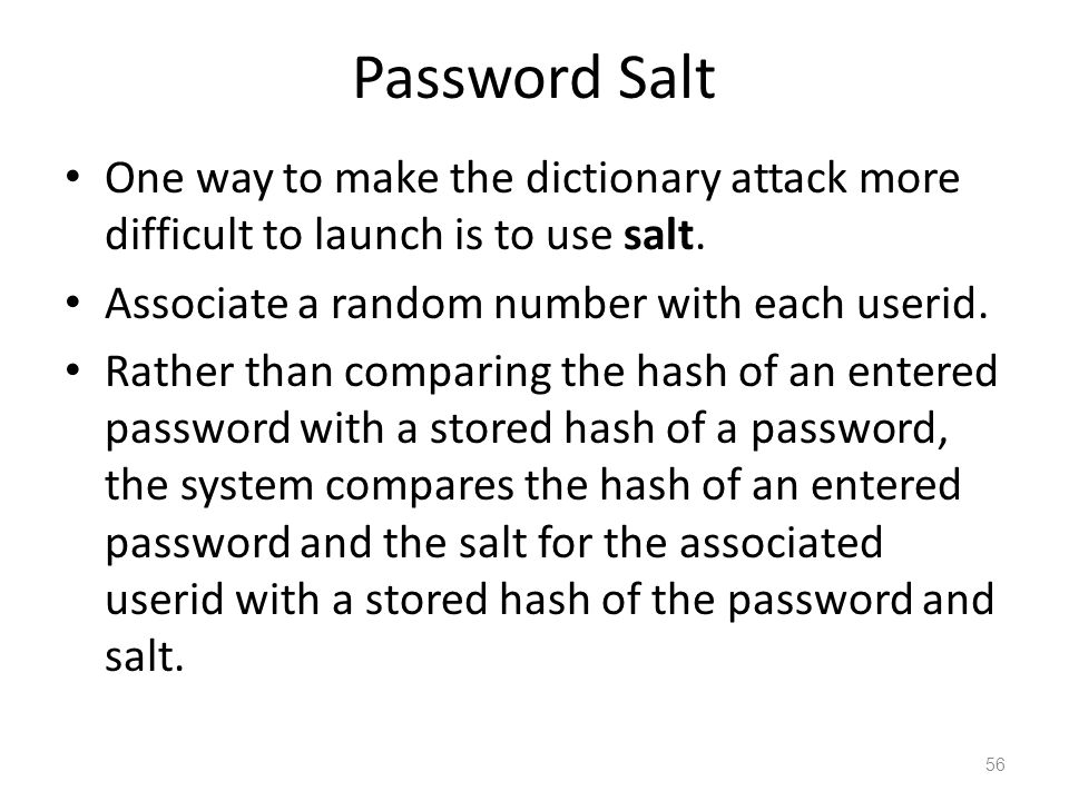 Password Salt One way to make the dictionary attack more difficult to launch is to use salt.