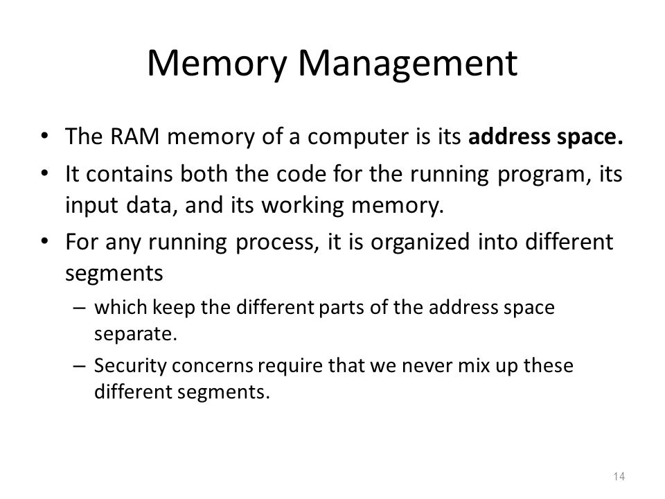 Memory Management The RAM memory of a computer is its address space. It contains both the code for the running program, its input data, and its workin