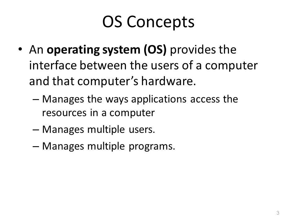 OS Concepts An operating system (OS) provides the interface between the users of a computer and that computer's hardware. – Manages the ways applicati