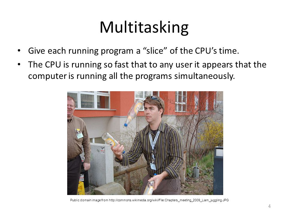 """Multitasking Give each running program a """"slice"""" of the CPU's time. The CPU is running so fast that to any user it appears that the computer is runnin"""