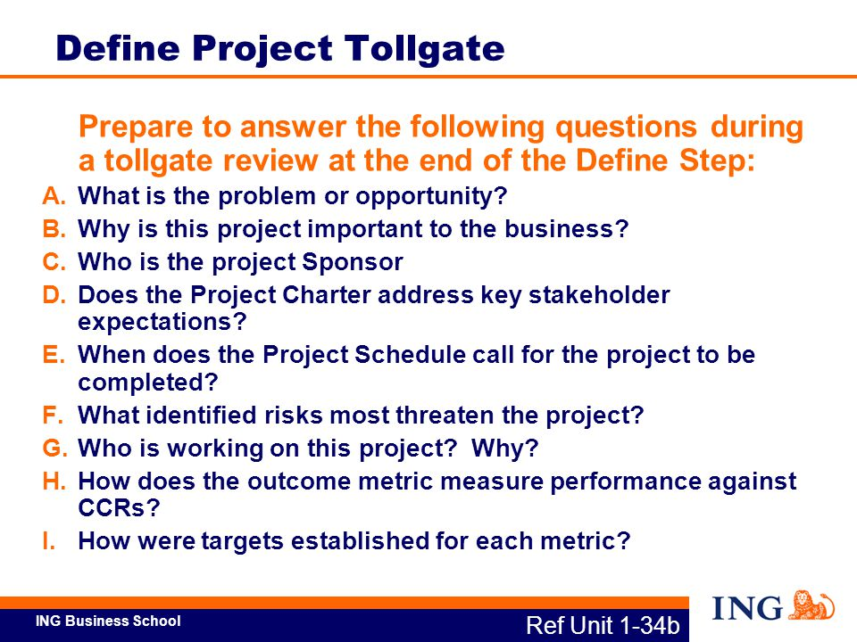 ING Business School Ref Unit 1-38a Unit Summary Having completed this unit, here are some questions you should be able to answer: A.What actions are involved in launching a Lean Six Sigma project.