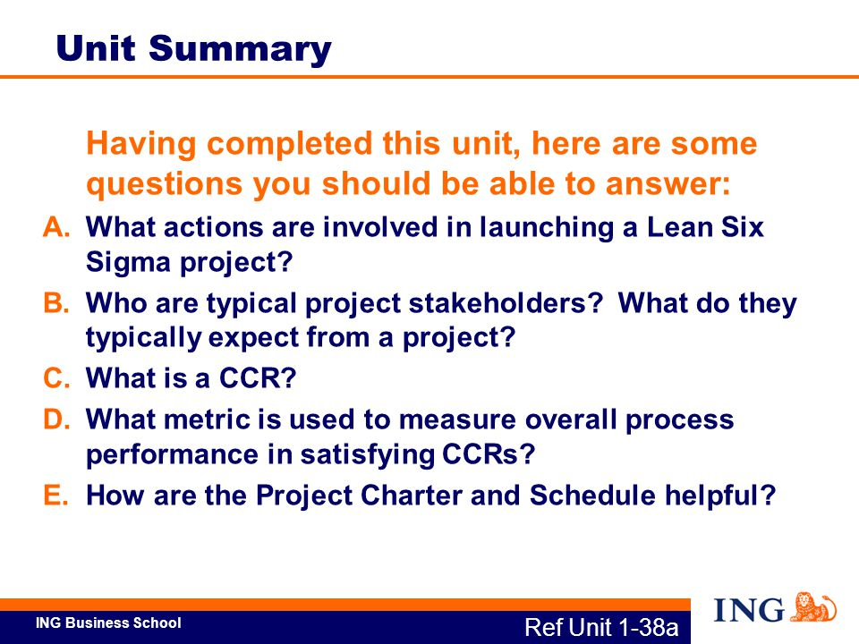 ING Business School Establish Roles & Stakeholder Expectations Identify Critical Customer Requirements (CCRs) Clarify Project Boundaries, Financial Benefit, and Preliminary Problem Statement Charter & Schedule Project, Select Resources Identify Outcome Metric(s) and Target Overall objective: Clarify the Improvement Opportunity Identify Business Opportunity/Problem Valid CCR Critical Customer Requirement Service Attribute Outcome Metric Target To Measure Step Ref Unit 1-38b Project Components: DEFINE