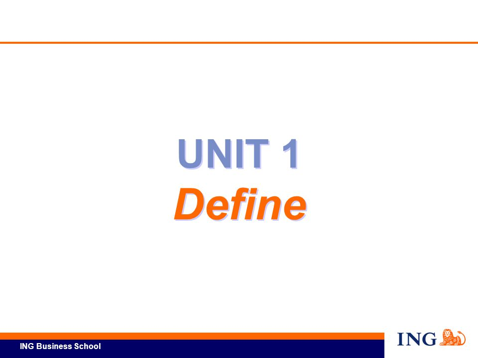 ING Business School Ref Unit 1-1 Define – Learning Objectives At the conclusion of this unit, you will be able to: Describe actions for launching a Lean Six Sigma project.