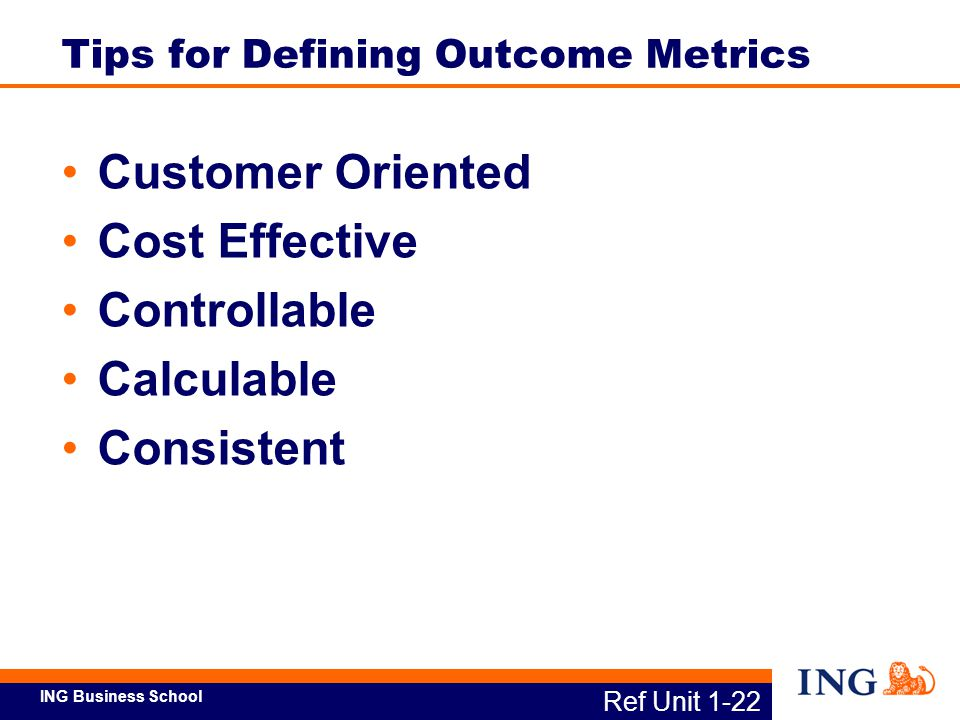 ING Business School An outcome metric for one process should link to the next higher-level process – see example on next slide Ref Unit 1-23 System of Metrics