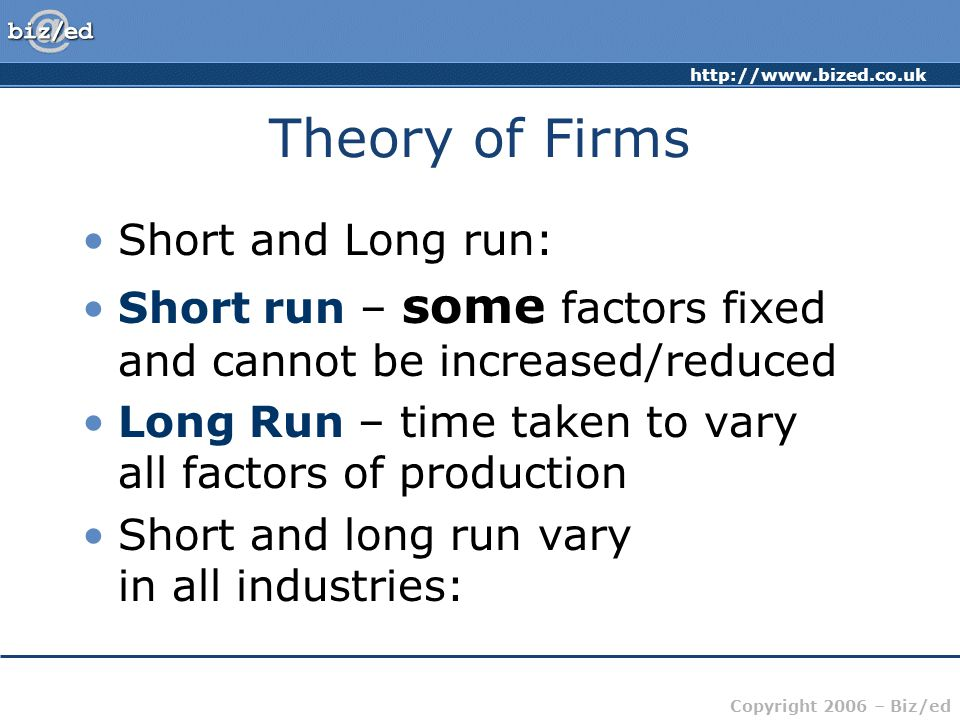 http://www.bized.co.uk Copyright 2006 – Biz/ed Theory of Firms Short and Long run: Short run – some factors fixed and cannot be increased/reduced Long