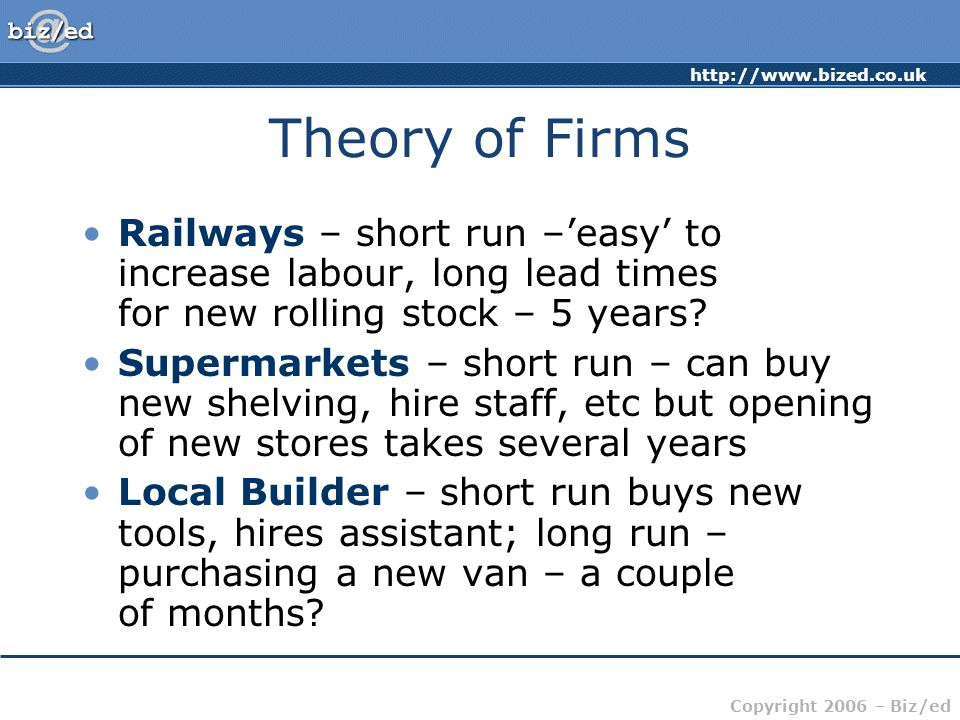 http://www.bized.co.uk Copyright 2006 – Biz/ed Theory of Firms Railways – short run –'easy' to increase labour, long lead times for new rolling stock – 5 years.