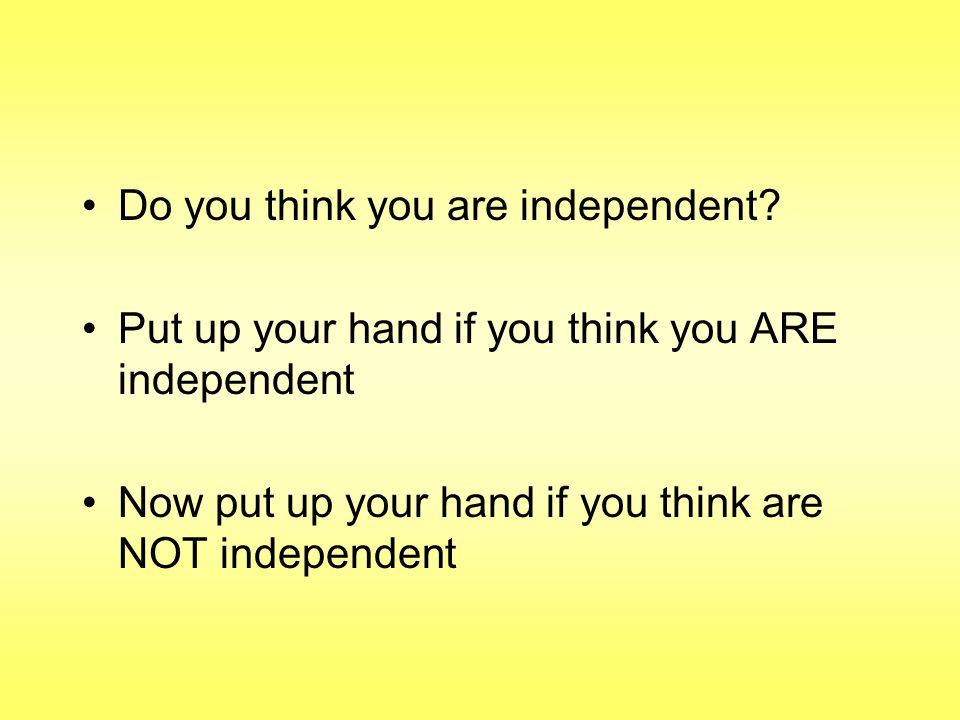 Do you think you are independent.