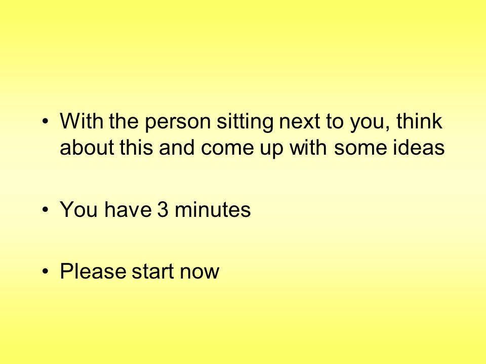 With the person sitting next to you, think about this and come up with some ideas You have 3 minutes Please start now