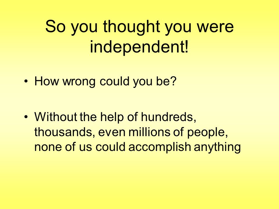 So you thought you were independent. How wrong could you be.