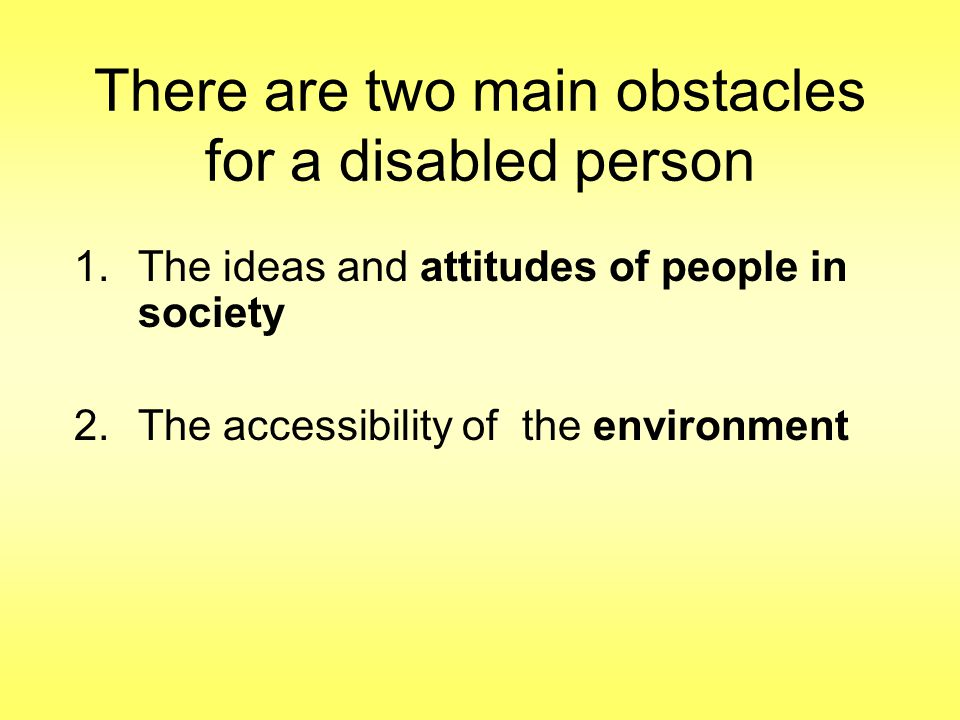 There are two main obstacles for a disabled person 1.The ideas and attitudes of people in society 2.The accessibility of the environment