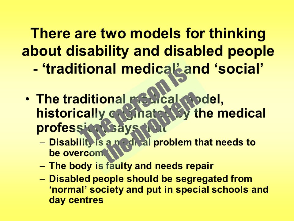There are two models for thinking about disability and disabled people - 'traditional medical' and 'social' The traditional medical model, historically originated by the medical profession, says that –Disability is a medical problem that needs to be overcome –The body is faulty and needs repair –Disabled people should be segregated from 'normal' society and put in special schools and day centres The person is the problem