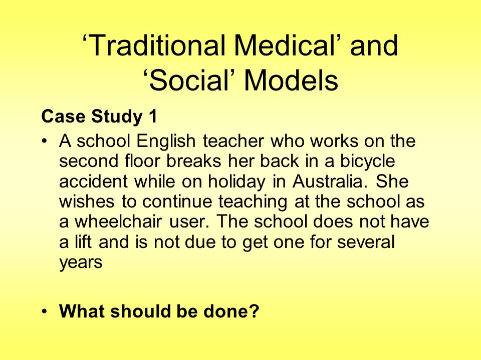 'Traditional Medical' and 'Social' Models Case Study 1 A school English teacher who works on the second floor breaks her back in a bicycle accident while on holiday in Australia.