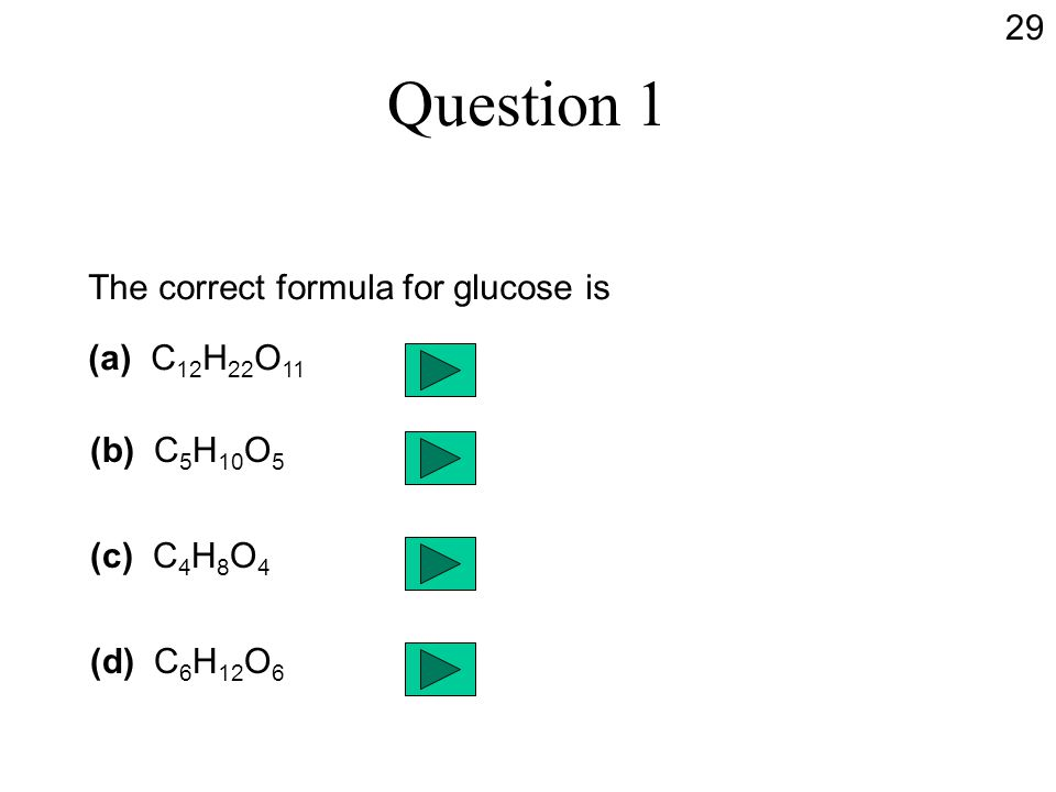 Question 1 The correct formula for glucose is (a) C 12 H 22 O 11 (b) C 5 H 10 O 5 (c) C 4 H 8 O 4 (d) C 6 H 12 O 6 29