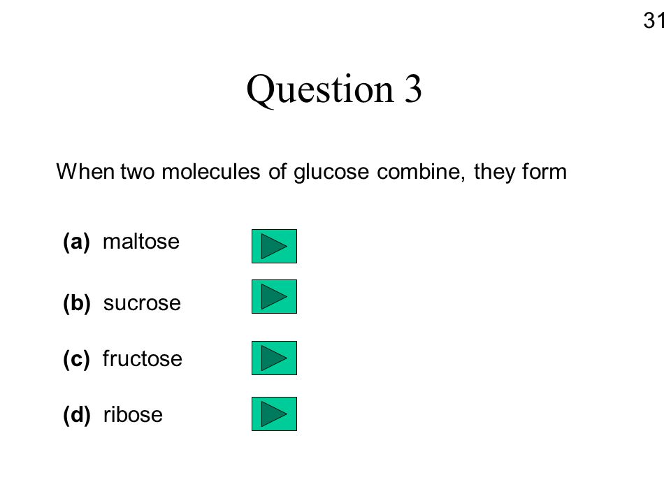 Question 3 When two molecules of glucose combine, they form (a) maltose (b) sucrose (c) fructose (d) ribose 31