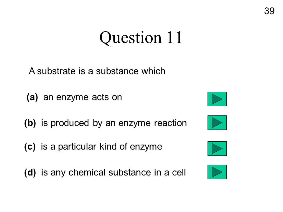 Question 11 A substrate is a substance which (a) an enzyme acts on (b) is produced by an enzyme reaction (c) is a particular kind of enzyme (d) is any chemical substance in a cell 39