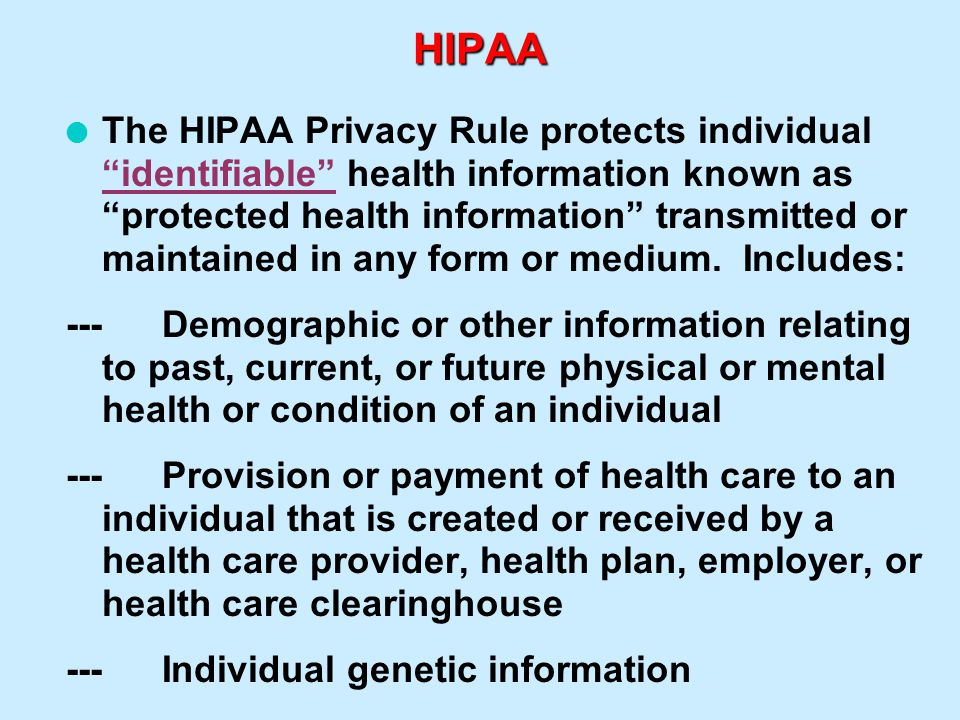 "HIPAA l The HIPAA Privacy Rule protects individual ""identifiable"" health information known as ""protected health information"" transmitted or maintained"