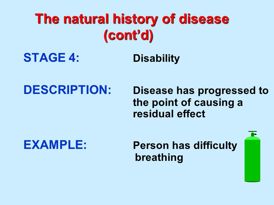 The natural history of disease (cont'd) STAGE 4: Disability DESCRIPTION: Disease has progressed to the point of causing a residual effect EXAMPLE: Per