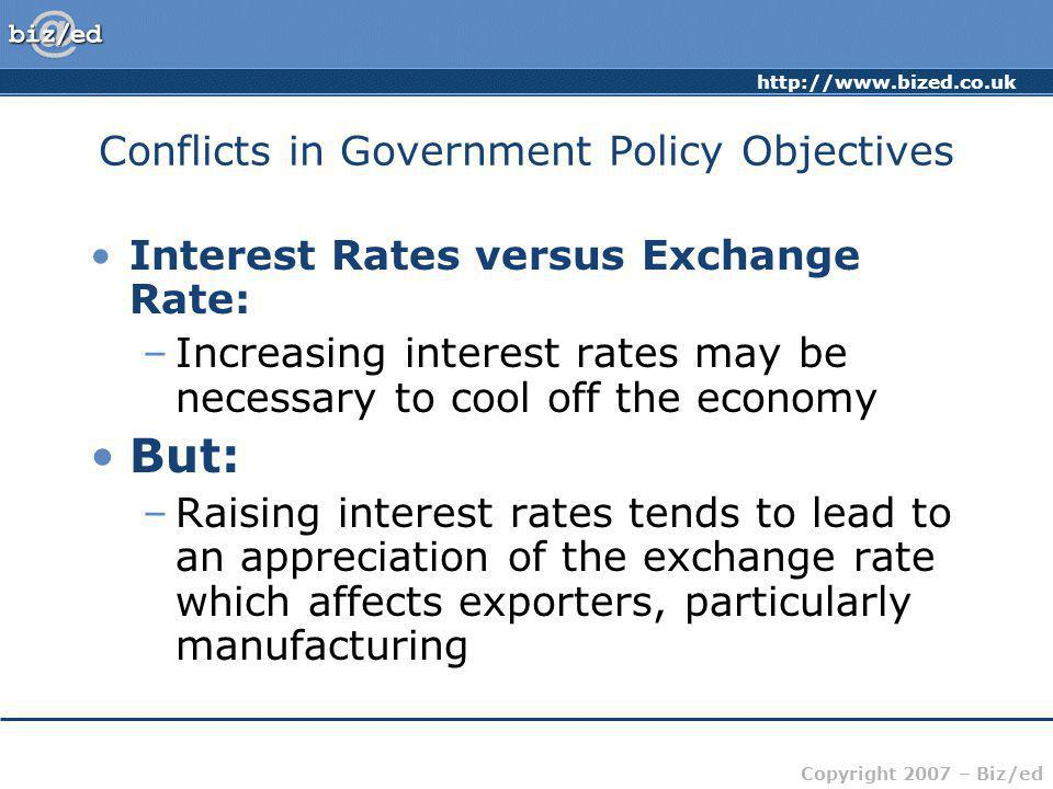 Copyright 2007 – Biz/ed Conflicts in Government Policy Objectives Interest Rates versus Exchange Rate: –Increasing interest rates may be necessary to cool off the economy But: –Raising interest rates tends to lead to an appreciation of the exchange rate which affects exporters, particularly manufacturing