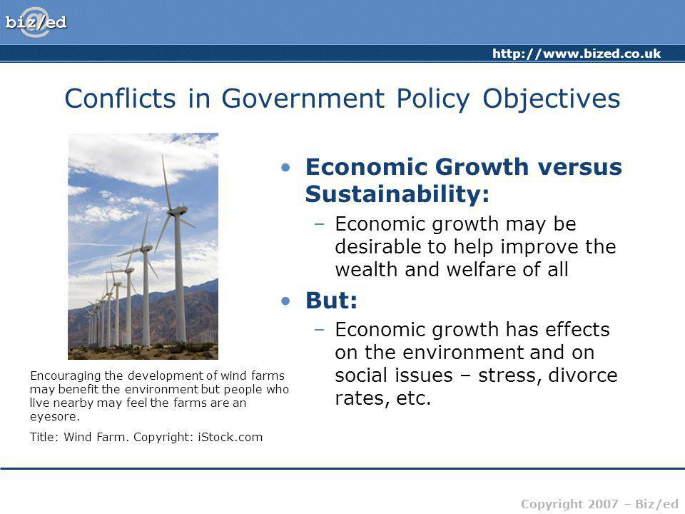 Copyright 2007 – Biz/ed Conflicts in Government Policy Objectives Economic Growth versus Sustainability: –Economic growth may be desirable to help improve the wealth and welfare of all But: –Economic growth has effects on the environment and on social issues – stress, divorce rates, etc.