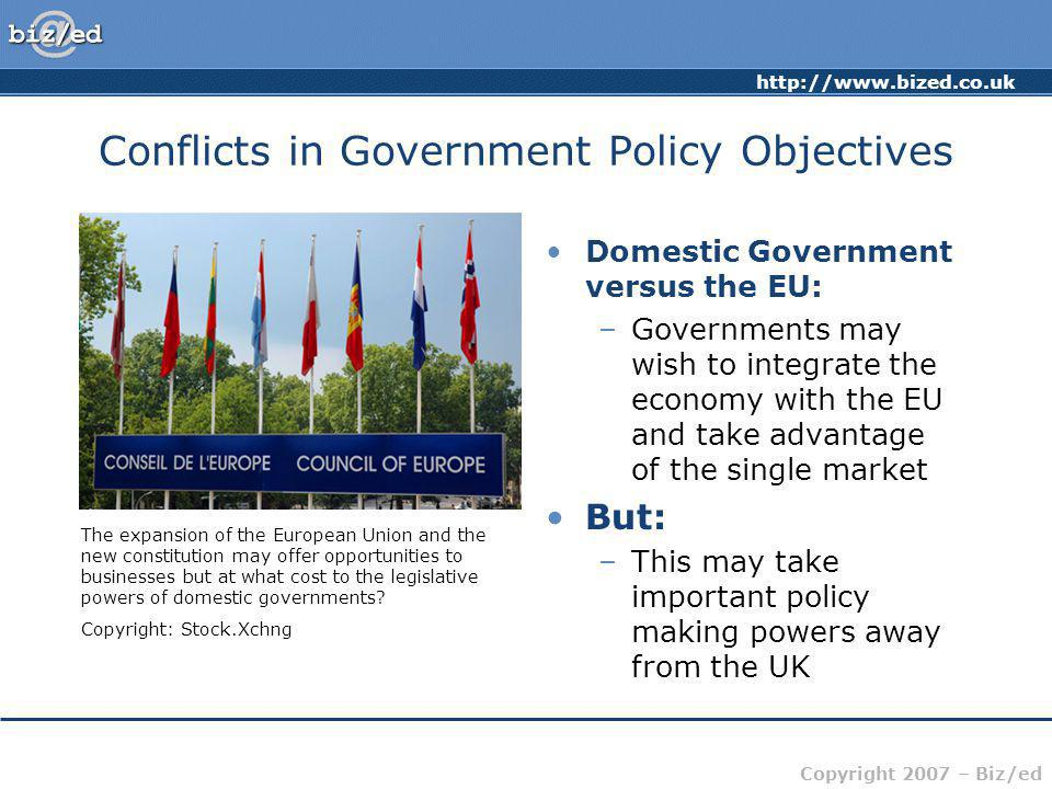 Copyright 2007 – Biz/ed Conflicts in Government Policy Objectives Domestic Government versus the EU: –Governments may wish to integrate the economy with the EU and take advantage of the single market But: –This may take important policy making powers away from the UK The expansion of the European Union and the new constitution may offer opportunities to businesses but at what cost to the legislative powers of domestic governments.